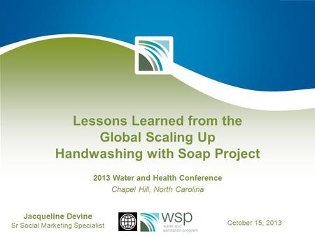 Lessons Learned from the Global Scaling Up Handwashing with Soap Project 2013 Water and Health Conference Chapel Hill, North Carolina Jacqueline Devine.