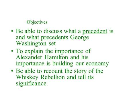 Be able to discuss what a precedent is and what precedents George Washington set To explain the importance of Alexander Hamilton and his importance is.