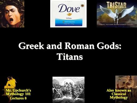 Greek and Roman Gods: Titans Mr. Upchurch's Mythology 101 Lectures 8 Also known as Classical Mythology.