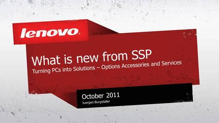 What is new from SSP Turning PCs into Solutions – Options Accessories and Services October 2011 Juergen Burgstaller.