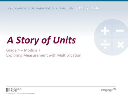© 2012 Common Core, Inc. All rights reserved. commoncore.org NYS COMMON CORE MATHEMATICS CURRICULUM A Story of Units Grade 4 – Module 7 Exploring Measurement.