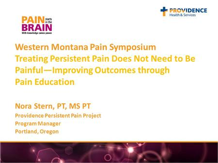 Western Montana Pain Symposium Treating Persistent Pain Does Not Need to Be Painful—Improving Outcomes through Pain Education Nora Stern, PT, MS PT Providence.