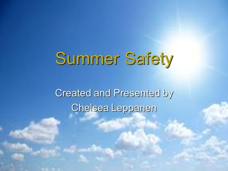 Summer Safety Created and Presented by Chelsea Leppanen.