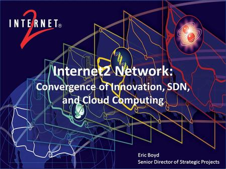 Internet2 Network: Convergence of Innovation, SDN, and Cloud Computing Eric Boyd Senior Director of Strategic Projects.