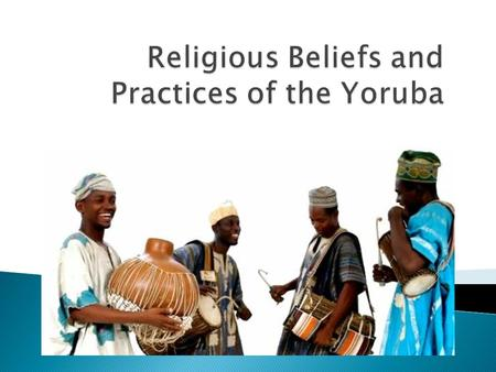  Several hundred religions in Africa  Yoruba society today = 10 million people ◦ Has endured for over 100,000 years  The Yoruba live in the western.