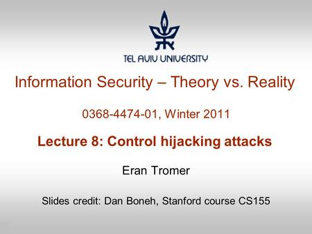 1 Information Security – Theory vs. Reality 0368-4474-01, Winter 2011 Lecture 8: Control hijacking attacks Eran Tromer Slides credit: Dan Boneh, Stanford.