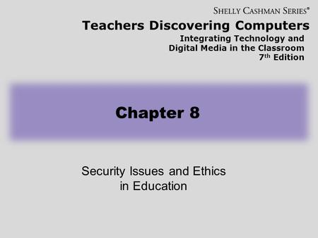 Teachers Discovering Computers Integrating Technology and Digital Media in the Classroom 7 th Edition Security Issues and Ethics in Education Chapter 8.