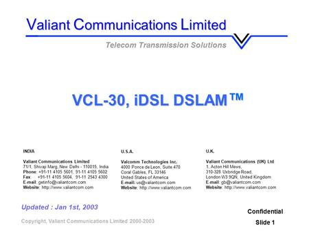 Copyright, Valiant Communications Limited 2000-2003 VCL-30, iDSL DSLAM ™ Confidential Slide 1 V aliant C ommunications L imited Telecom Transmission Solutions.