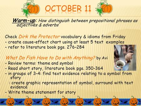 October 11 Warm-up: How distinguish between prepositional phrases as adjectives & adverbs Check Dirk the Protector vocabulary & idioms from Friday - create.