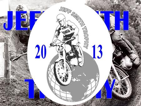 "What is Jeff Smith Trophy? It is an international motocross cup open for riders with ""Small-block engine-"" motor bikes, ex. BSA B44/B50 3 Classes ""Open."