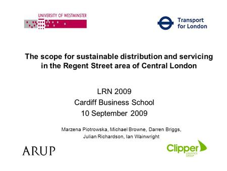 The scope for sustainable distribution and servicing in the Regent Street area of Central London LRN 2009 Cardiff Business School 10 September 2009 Marzena.