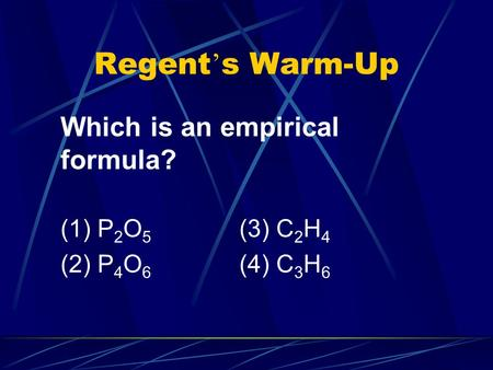 Regent ' s Warm-Up Which is an empirical formula? (1) P 2 O 5 (3) C 2 H 4 (2) P 4 O 6 (4) C 3 H 6.