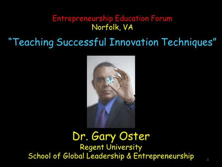 "1 Dr. Gary Oster Regent University School of Global Leadership & Entrepreneurship Entrepreneurship Education Forum Norfolk, VA ""Teaching Successful Innovation."