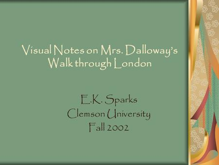 Visual Notes on Mrs. Dalloway's Walk through London E.K. Sparks Clemson University Fall 2002.
