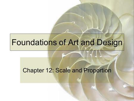 Foundations of Art and Design Chapter 12: Scale and Proportion.