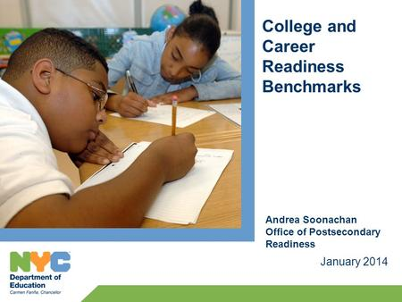 College and Career Readiness Benchmarks January 2014 Andrea Soonachan Office of Postsecondary Readiness.