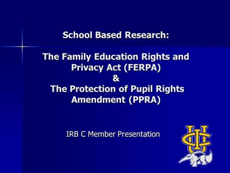 School Based Research: The Family Education Rights and Privacy Act (FERPA) & The Protection of Pupil Rights Amendment (PPRA) IRB C Member Presentation.
