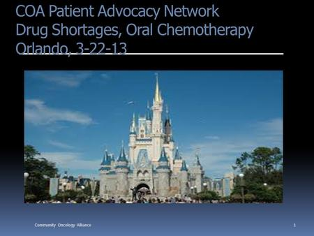 COA Patient Advocacy Network Drug Shortages, Oral Chemotherapy Orlando, 3-22-13 1Community Oncology Alliance.