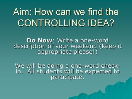 Aim: How can we find the CONTROLLING IDEA? Do Now: Write a one-word description of your weekend (keep it appropriate please!) We will be doing a one-word.