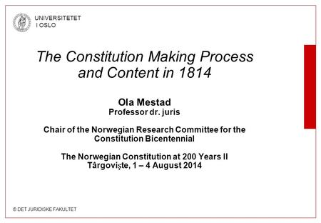 © DET JURIDISKE FAKULTET UNIVERSITETET I OSLO The Constitution Making Process and Content in 1814 Ola Mestad Professor dr. juris Chair of the Norwegian.