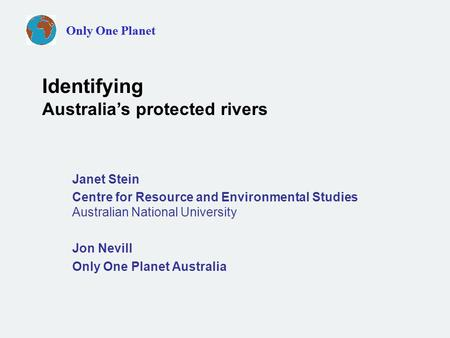 Only One Planet Janet Stein Centre for Resource and Environmental Studies Australian National University Jon Nevill Only One Planet Australia Identifying.