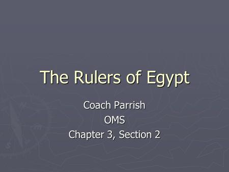The Rulers of Egypt Coach Parrish OMS Chapter 3, Section 2.