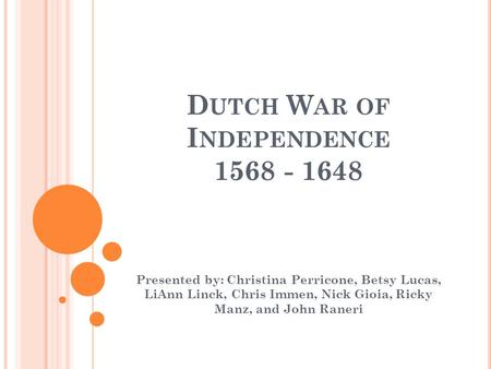 D UTCH W AR OF I NDEPENDENCE 1568 - 1648 Presented by: Christina Perricone, Betsy Lucas, LiAnn Linck, Chris Immen, Nick Gioia, Ricky Manz, and John Raneri.