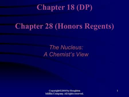 Copyright©2000 by Houghton Mifflin Company. All rights reserved. 1 Chapter 18 (DP) Chapter 28 (Honors Regents) The Nucleus: A Chemist's View.