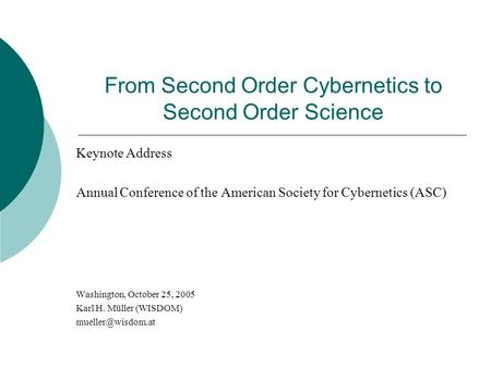 From Second Order Cybernetics to Second Order Science Keynote Address Annual Conference of the American Society for Cybernetics (ASC) Washington, October.