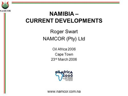 Www.namcor.com.na NAMIBIA – CURRENT DEVELOPMENTS Roger Swart NAMCOR (Pty) Ltd Oil Africa 2006 Cape Town 23 rd March 2006.