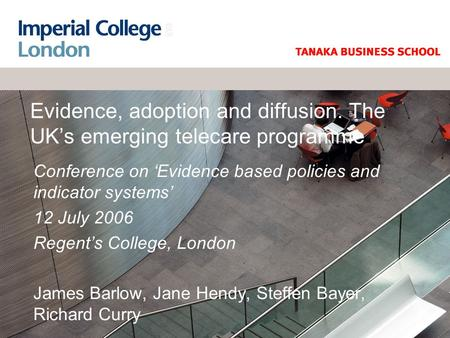 Evidence, adoption and diffusion. The UK's emerging telecare programme Conference on 'Evidence based policies and indicator systems' 12 July 2006 Regent's.