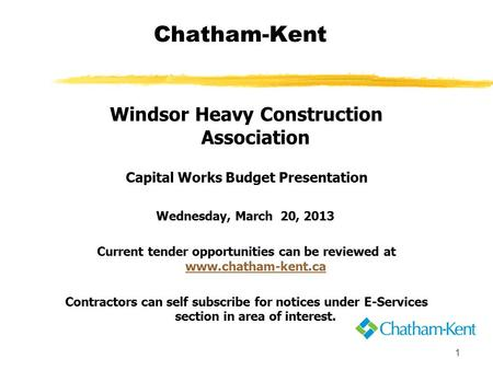 1 Chatham-Kent Windsor Heavy Construction Association Capital Works Budget Presentation Wednesday, March 20, 2013 Current tender opportunities can be reviewed.