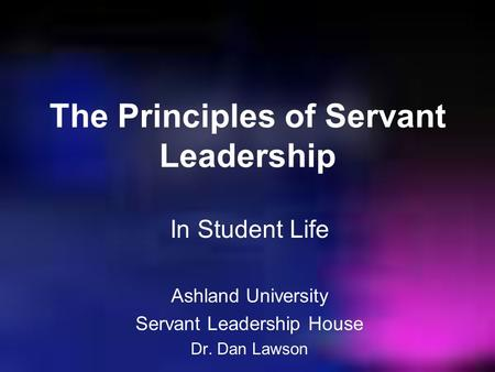 The Principles of Servant Leadership In Student Life Ashland University Servant Leadership House Dr. Dan Lawson.