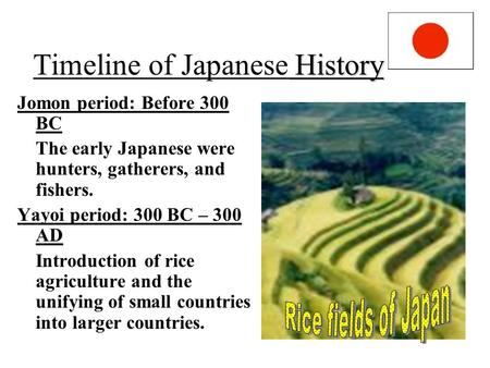History Timeline of Japanese History Jomon period: Before 300 BC The early Japanese were hunters, gatherers, and fishers. Yayoi period: 300 BC – 300 AD.