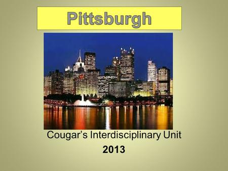 Cougar's Interdisciplinary Unit 2013. Learn more about Pittsburgh, PA Learn more about important people in history from Pittsburgh Learn how it transformed.