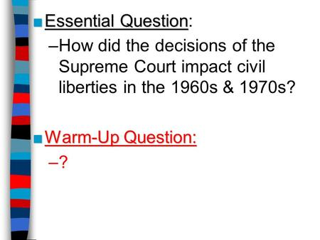 ■Essential Question ■Essential Question: –How did the decisions of the Supreme Court impact civil liberties in the 1960s & 1970s? ■Warm-Up Question: –?