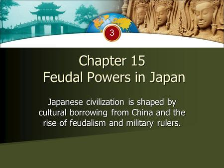 Chapter 15 Feudal Powers in Japan Japanese civilization is shaped by cultural borrowing from China and the rise of feudalism and military rulers. 3.