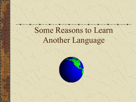 Some Reasons to Learn Another Language. School Requirements and Language Learning Regent's Diploma Requirement Colleges want you to take at least 2-3.