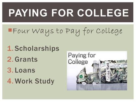  Four Ways to Pay for College 1.Scholarships 2.Grants 3.Loans 4.Work Study PAYING FOR COLLEGE.