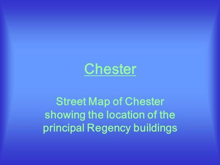 Chester Street Map of Chester showing the location of the principal Regency buildings.