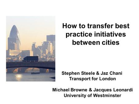 Stephen Steele & Jaz Chani Transport for London Michael Browne & Jacques Leonardi University of Westminster How to transfer best practice initiatives between.