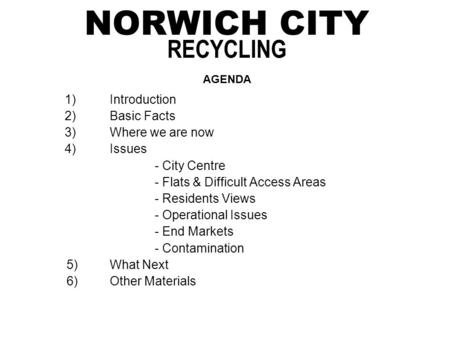 NORWICH CITY RECYCLING AGENDA 1)Introduction 2)Basic Facts 3)Where we are now 4)Issues - City Centre - Flats & Difficult Access Areas - Residents Views.
