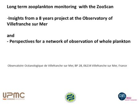 Observatoire Océanologique de Villefranche sur Mer, BP 28, 06234 Villefranche sur Mer, France Long term zooplankton monitoring with the ZooScan -Insights.