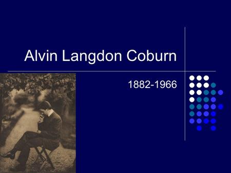 Alvin Langdon Coburn 1882-1966. Portrait and Background Coburn was internationally recognized as the leader of the Modernist Age. He took pictures ranging.