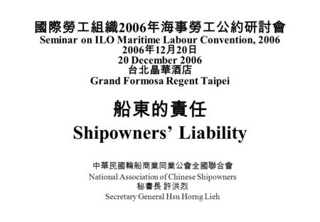 國際勞工組織 2006 年海事勞工公約研討會 Seminar on ILO Maritime Labour Convention, 2006 2006 年 12 月 20 日 20 December 2006 台北晶華酒店 Grand Formosa Regent Taipei 船東的責任 Shipowners'