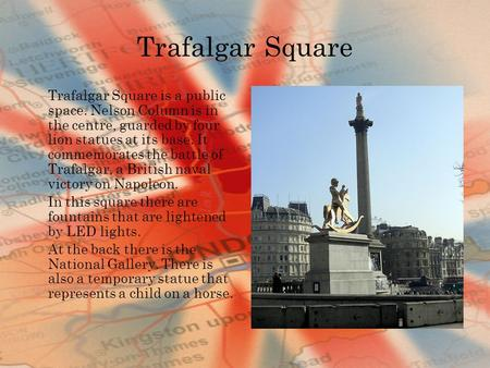 Trafalgar Square Trafalgar Square is a public space. Nelson Column is in the centre, guarded by four lion statues at its base. It commemorates the battle.
