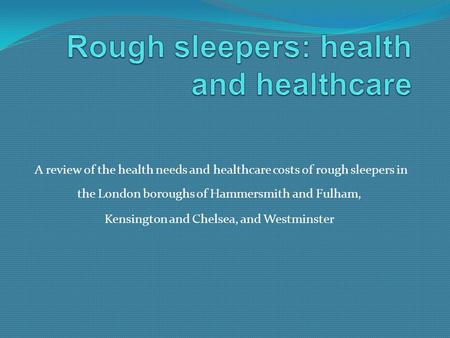 A review of the health needs and healthcare costs of rough sleepers in the London boroughs of Hammersmith and Fulham, Kensington and Chelsea, and Westminster.