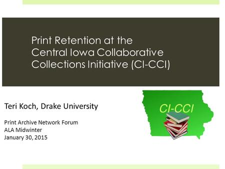 Print Retention at the Central Iowa Collaborative Collections Initiative (CI-CCI) Teri Koch, Drake University Print Archive Network Forum ALA Midwinter.