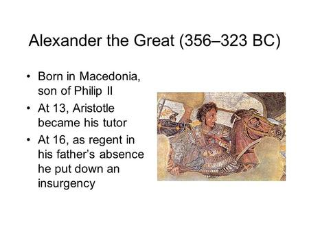 Alexander the Great (356–323 BC) Born in Macedonia, son of Philip II At 13, Aristotle became his tutor At 16, as regent in his father's absence he put.