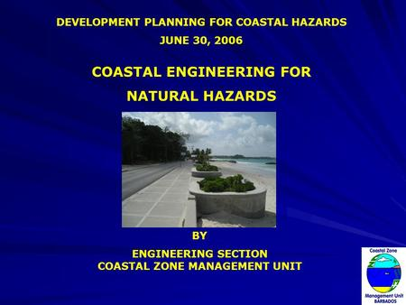 DEVELOPMENT PLANNING FOR COASTAL HAZARDS JUNE 30, 2006 BY ENGINEERING SECTION COASTAL ZONE MANAGEMENT UNIT COASTAL ENGINEERING FOR NATURAL HAZARDS.